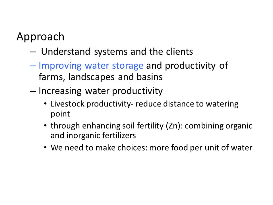 Approach – Understand systems and the clients – Improving water storage and productivity of farms, landscapes and basins – Increasing water productivity Livestock productivity- reduce distance to watering point through enhancing soil fertility (Zn): combining organic and inorganic fertilizers We need to make choices: more food per unit of water