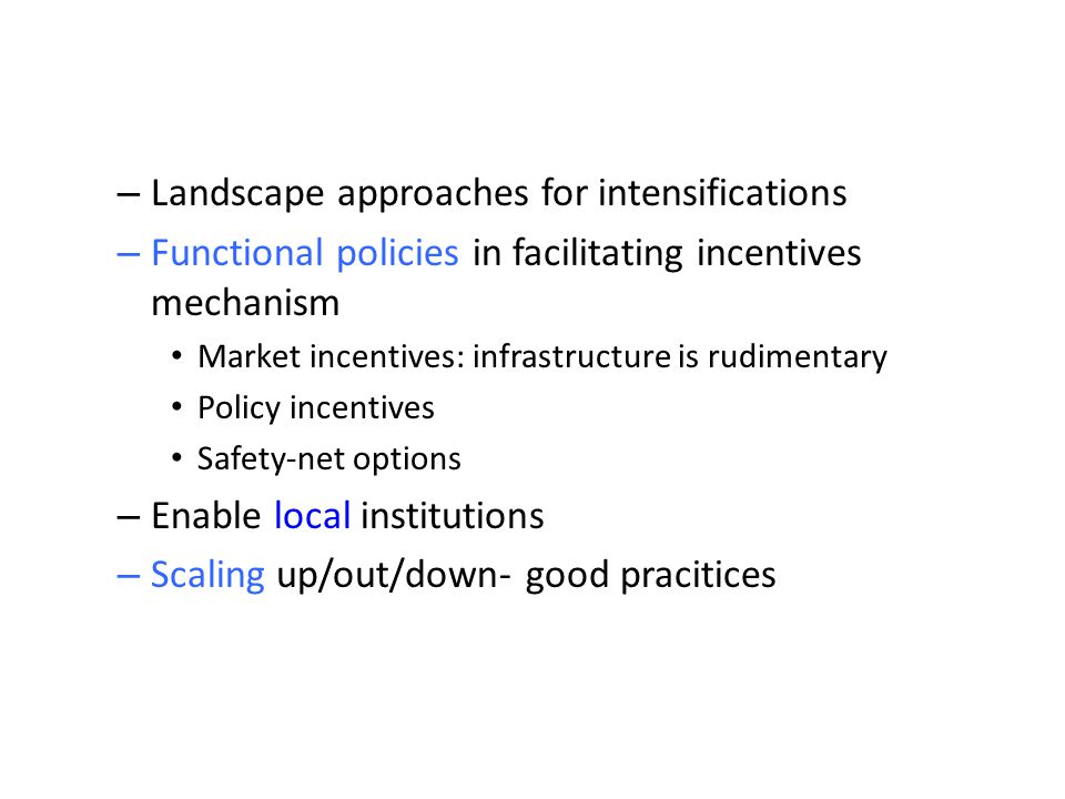 – Landscape approaches for intensifications – Functional policies in facilitating incentives mechanism Market incentives: infrastructure is rudimentar