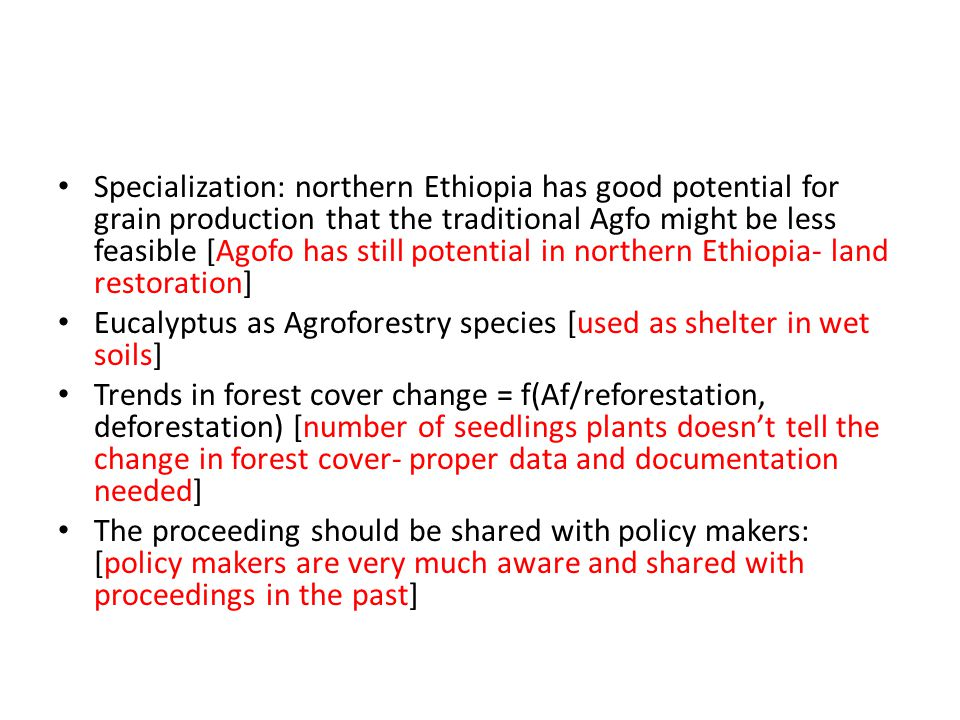 Specialization: northern Ethiopia has good potential for grain production that the traditional Agfo might be less feasible [Agofo has still potential in northern Ethiopia- land restoration] Eucalyptus as Agroforestry species [used as shelter in wet soils] Trends in forest cover change = f(Af/reforestation, deforestation) [number of seedlings plants doesn't tell the change in forest cover- proper data and documentation needed] The proceeding should be shared with policy makers: [policy makers are very much aware and shared with proceedings in the past]