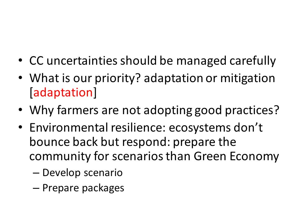 CC uncertainties should be managed carefully What is our priority? adaptation or mitigation [adaptation] Why farmers are not adopting good practices?