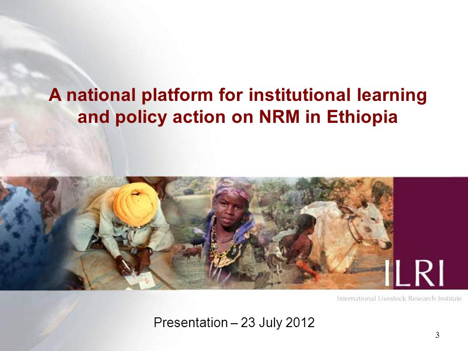 A national platform for institutional learning and policy action on NRM in Ethiopia Presentation – 23 July 2012 3