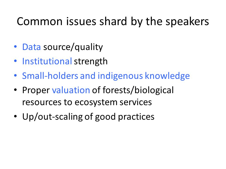 Common issues shard by the speakers Data source/quality Institutional strength Small-holders and indigenous knowledge Proper valuation of forests/biological resources to ecosystem services Up/out-scaling of good practices