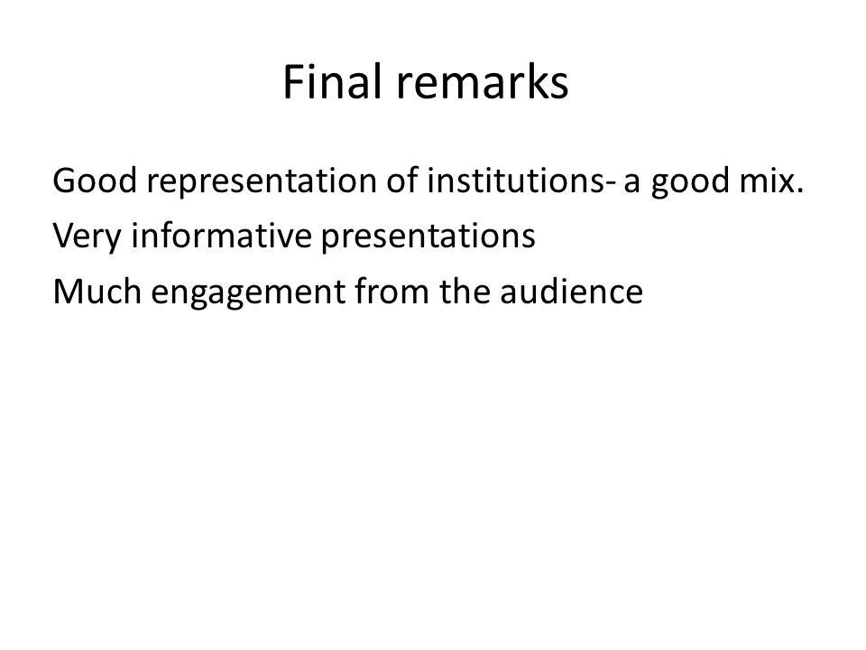 Final remarks Good representation of institutions- a good mix. Very informative presentations Much engagement from the audience