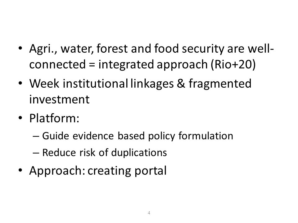 Agri., water, forest and food security are well- connected = integrated approach (Rio+20) Week institutional linkages & fragmented investment Platform: – Guide evidence based policy formulation – Reduce risk of duplications Approach: creating portal 4