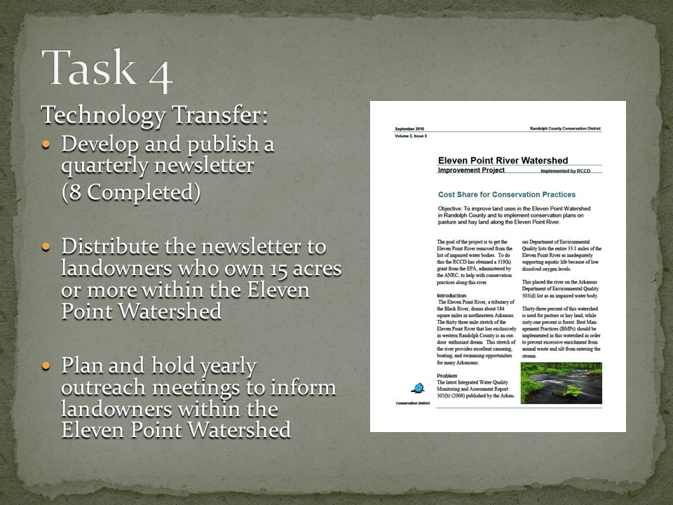 Technology Transfer: Develop and publish a quarterly newsletter Develop and publish a quarterly newsletter (8 Completed) Distribute the newsletter to landowners who own 15 acres or more within the Eleven Point Watershed Distribute the newsletter to landowners who own 15 acres or more within the Eleven Point Watershed Plan and hold yearly outreach meetings to inform landowners within the Eleven Point Watershed Plan and hold yearly outreach meetings to inform landowners within the Eleven Point Watershed