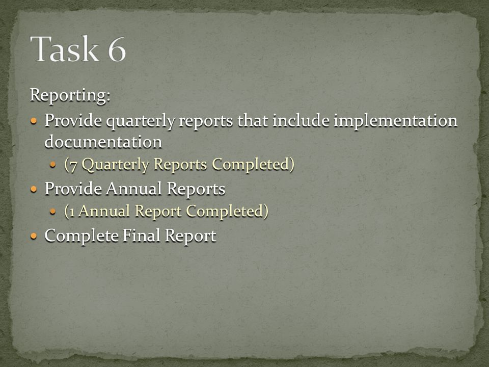 Reporting: Provide quarterly reports that include implementation documentation Provide quarterly reports that include implementation documentation (7 Quarterly Reports Completed) (7 Quarterly Reports Completed) Provide Annual Reports Provide Annual Reports (1 Annual Report Completed) (1 Annual Report Completed) Complete Final Report Complete Final Report