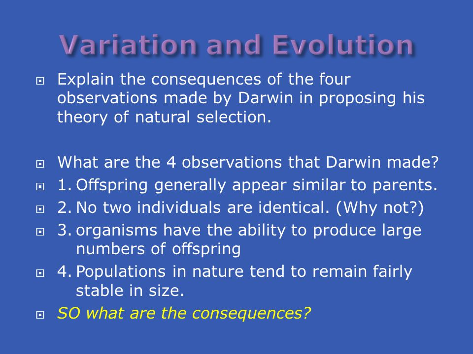  Explain the consequences of the four observations made by Darwin in proposing his theory of natural selection.  What are the 4 observations that Da