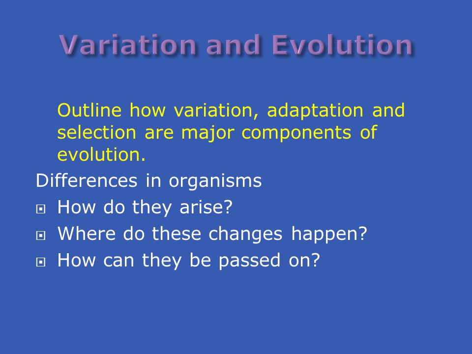 Outline how variation, adaptation and selection are major components of evolution. Differences in organisms  How do they arise?  Where do these chan