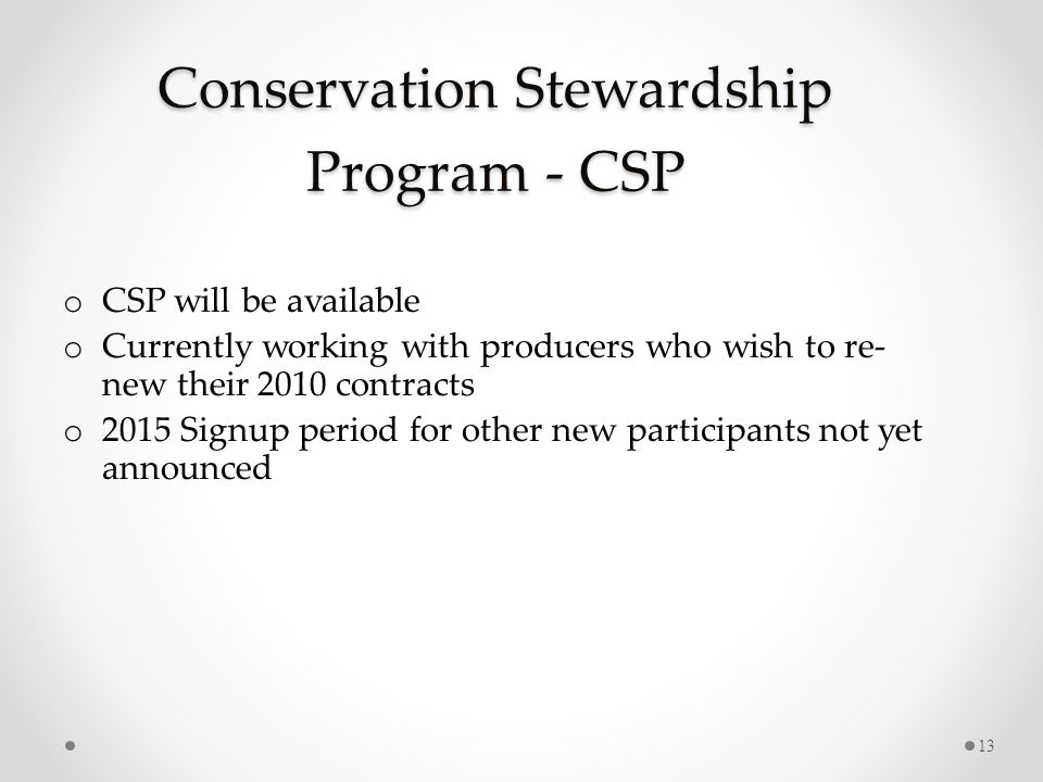 Conservation Stewardship Program - CSP o CSP will be available o Currently working with producers who wish to re- new their 2010 contracts o 2015 Signup period for other new participants not yet announced 13