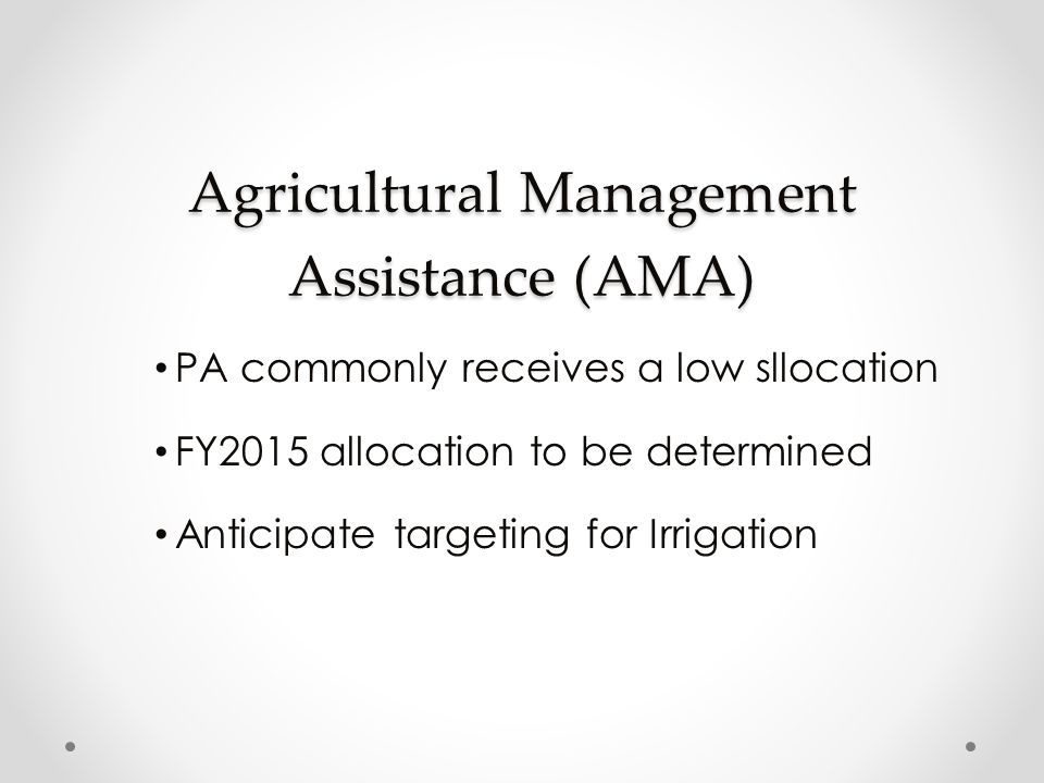 Agricultural Management Assistance (AMA) PA commonly receives a low sllocation FY2015 allocation to be determined Anticipate targeting for Irrigation
