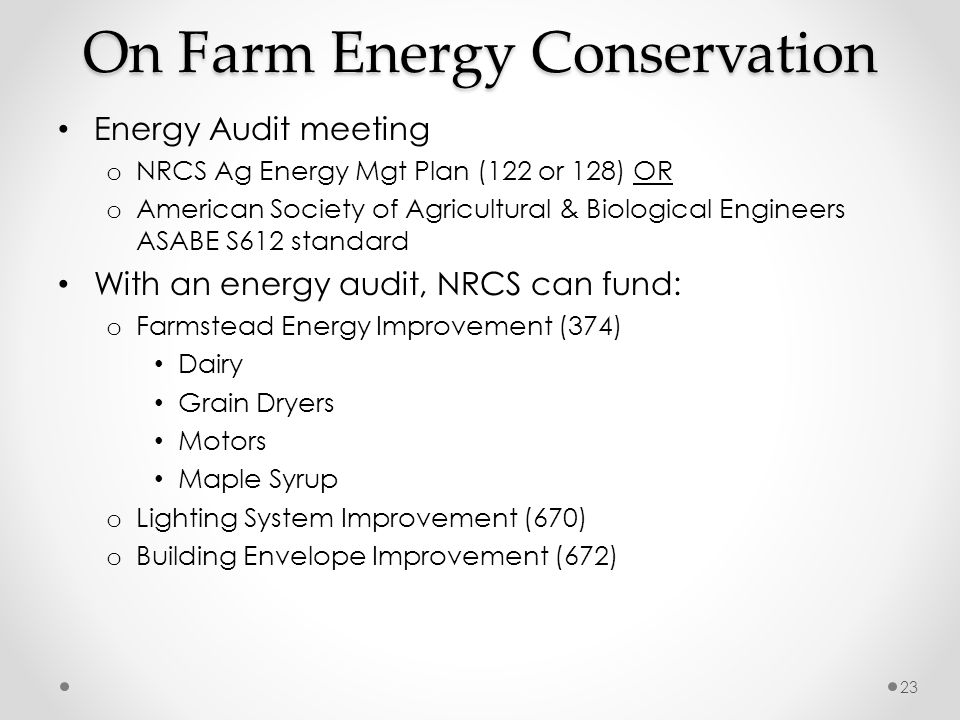 On Farm Energy Conservation Energy Audit meeting o NRCS Ag Energy Mgt Plan (122 or 128) OR o American Society of Agricultural & Biological Engineers ASABE S612 standard With an energy audit, NRCS can fund: o Farmstead Energy Improvement (374) Dairy Grain Dryers Motors Maple Syrup o Lighting System Improvement (670) o Building Envelope Improvement (672) 23