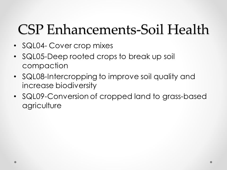 CSP Enhancements-Soil Health SQL04- Cover crop mixes SQL05-Deep rooted crops to break up soil compaction SQL08-Intercropping to improve soil quality and increase biodiversity SQL09-Conversion of cropped land to grass-based agriculture