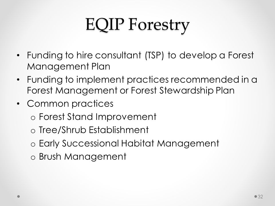 EQIP Forestry Funding to hire consultant (TSP) to develop a Forest Management Plan Funding to implement practices recommended in a Forest Management or Forest Stewardship Plan Common practices o Forest Stand Improvement o Tree/Shrub Establishment o Early Successional Habitat Management o Brush Management 32