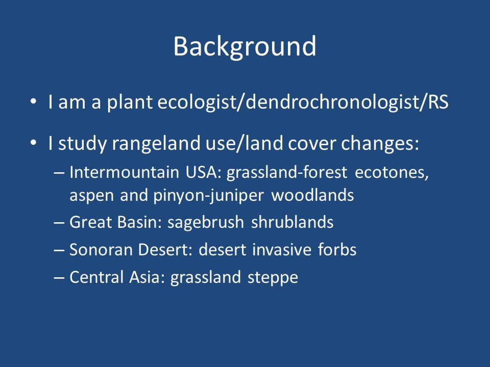 Background I am a plant ecologist/dendrochronologist/RS I study rangeland use/land cover changes: – Intermountain USA: grassland-forest ecotones, aspen and pinyon-juniper woodlands – Great Basin: sagebrush shrublands – Sonoran Desert: desert invasive forbs – Central Asia: grassland steppe