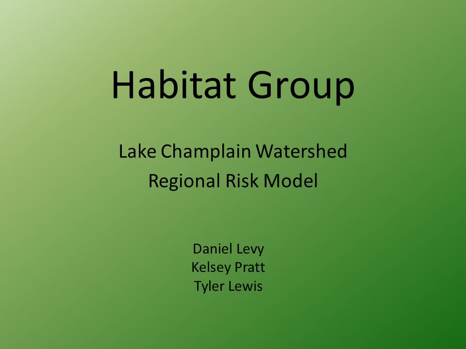 Habitat Group Lake Champlain Watershed Regional Risk Model Daniel Levy Kelsey Pratt Tyler Lewis