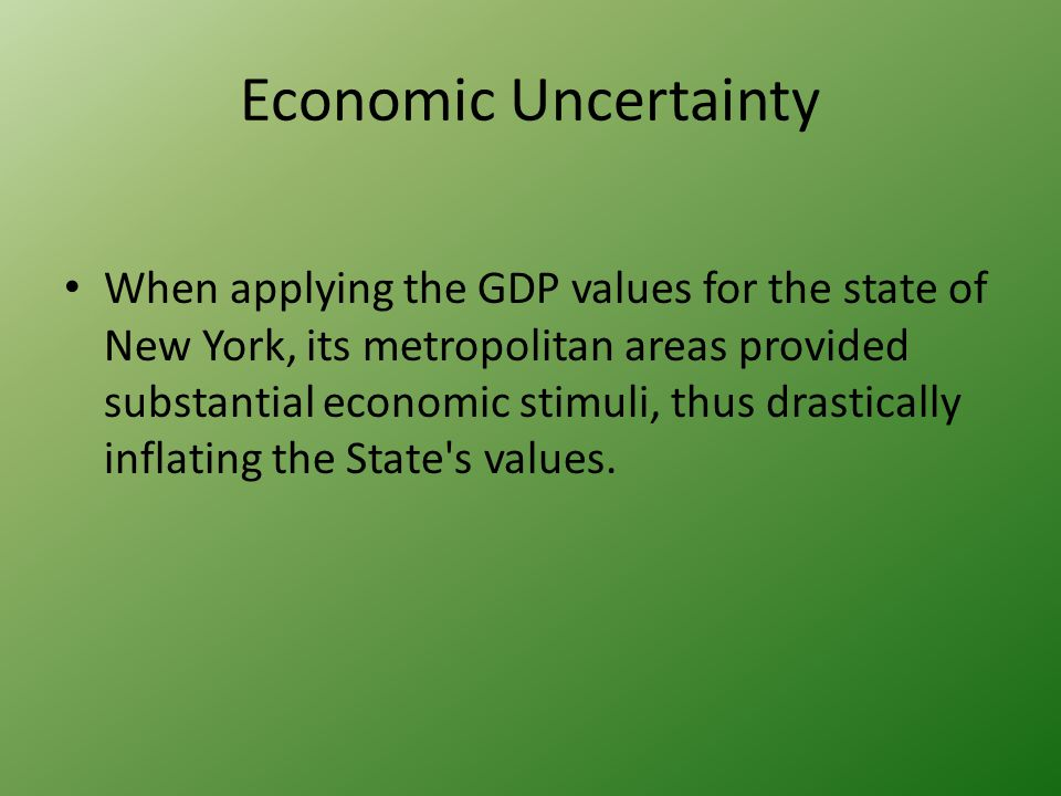 Economic Uncertainty When applying the GDP values for the state of New York, its metropolitan areas provided substantial economic stimuli, thus drastically inflating the State s values.