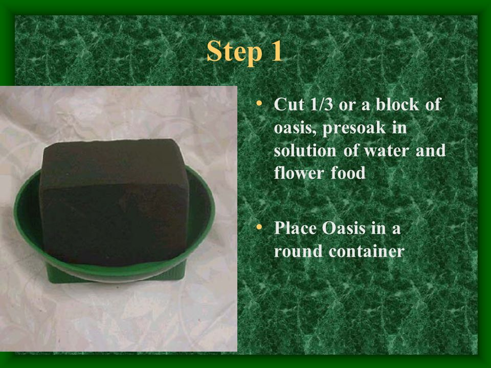 Step 1 Cut 1/3 or a block of oasis, presoak in solution of water and flower food Place Oasis in a round container