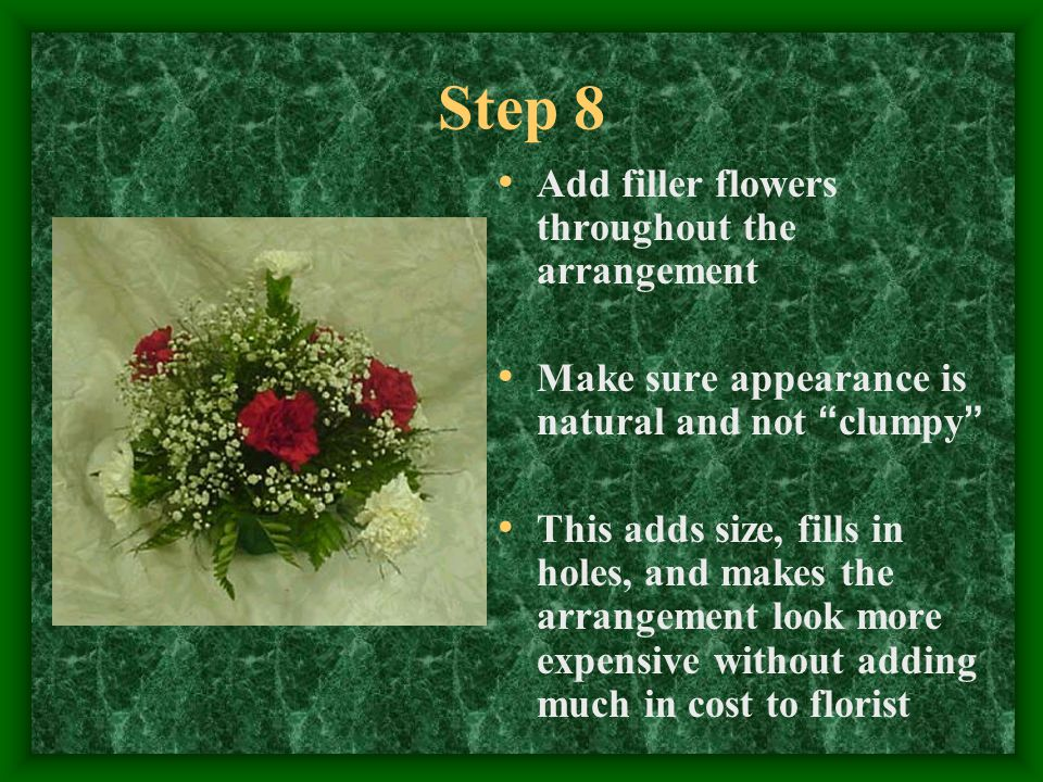 "Step 8 Add filler flowers throughout the arrangement Make sure appearance is natural and not "" clumpy "" This adds size, fills in holes, and makes the"