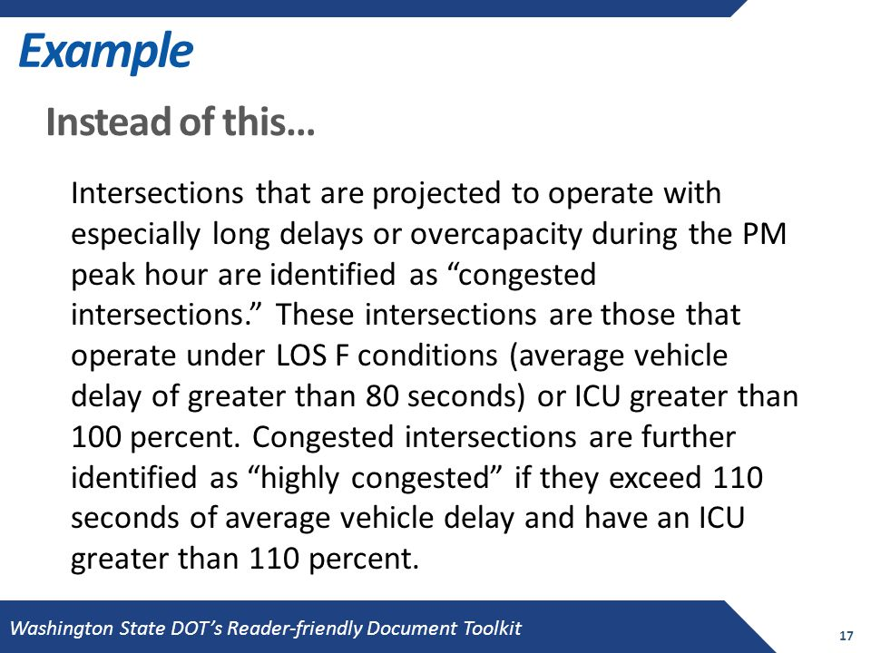Example 17 Instead of this… Intersections that are projected to operate with especially long delays or overcapacity during the PM peak hour are identified as congested intersections. These intersections are those that operate under LOS F conditions (average vehicle delay of greater than 80 seconds) or ICU greater than 100 percent.