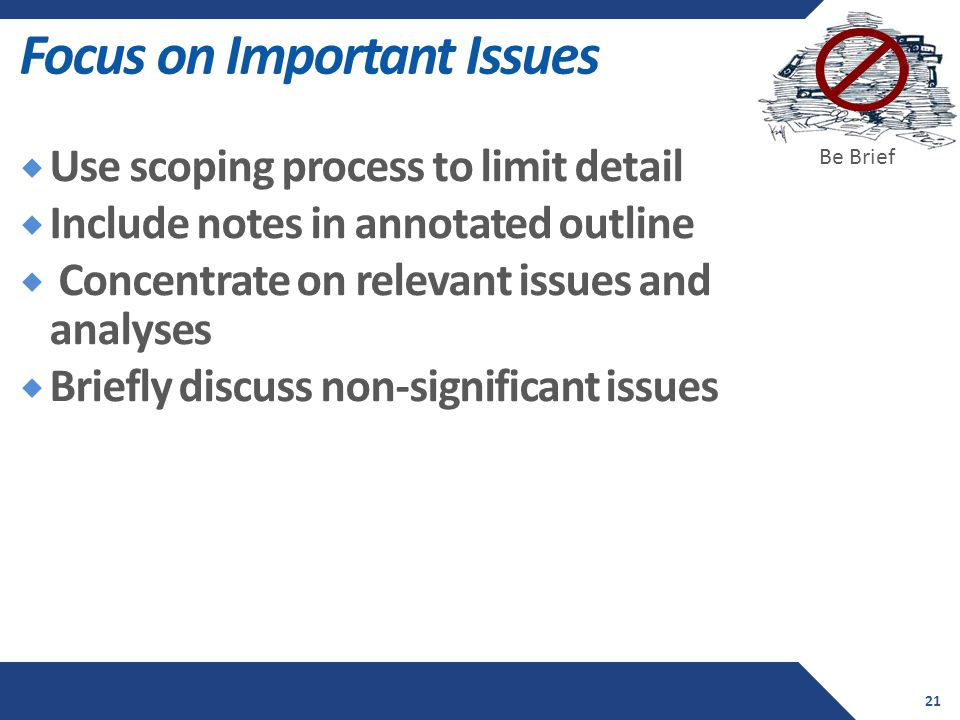 Focus on Important Issues  Use scoping process to limit detail  Include notes in annotated outline  Concentrate on relevant issues and analyses  Briefly discuss non-significant issues 21 Be Brief