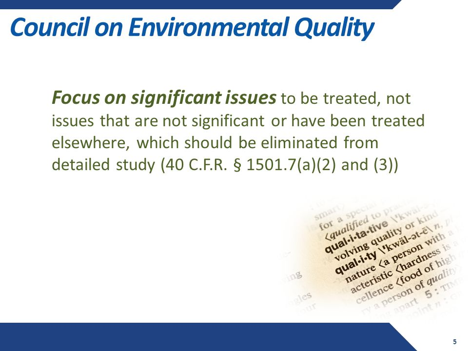 Council on Environmental Quality 5 Focus on significant issues to be treated, not issues that are not significant or have been treated elsewhere, which should be eliminated from detailed study (40 C.F.R.