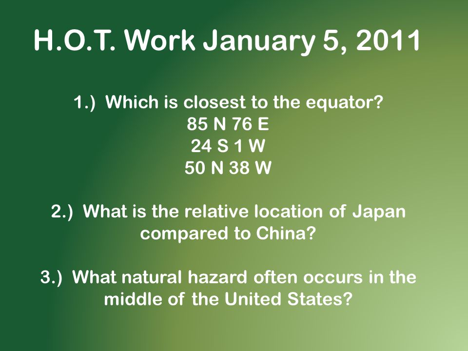 H.O.T. Work January 5, 2011 1.) Which is closest to the equator? 85 N 76 E 24 S 1 W 50 N 38 W 2.) What is the relative location of Japan compared to C