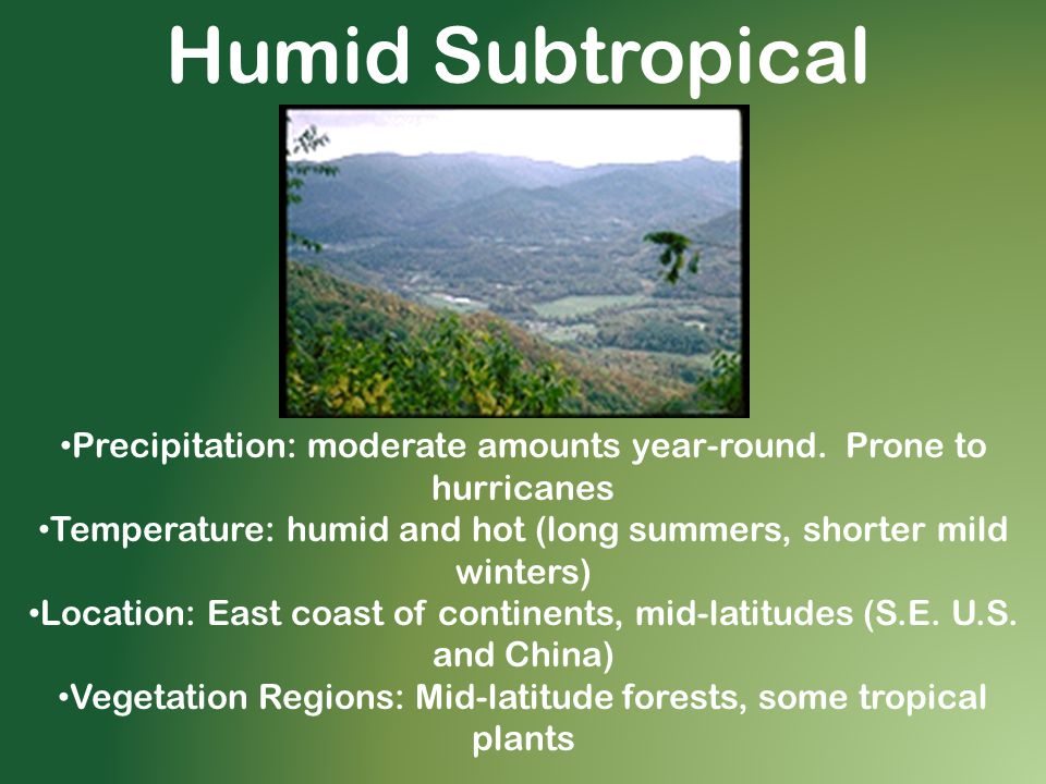 Humid Subtropical Precipitation: moderate amounts year-round. Prone to hurricanes Temperature: humid and hot (long summers, shorter mild winters) Loca
