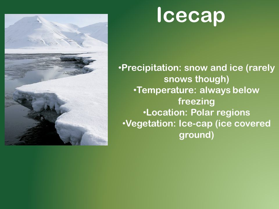 Icecap Precipitation: snow and ice (rarely snows though) Temperature: always below freezing Location: Polar regions Vegetation: Ice-cap (ice covered ground)