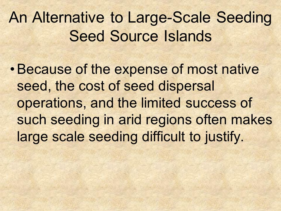 An Alternative to Large-Scale Seeding Seed Source Islands Because of the expense of most native seed, the cost of seed dispersal operations, and the l