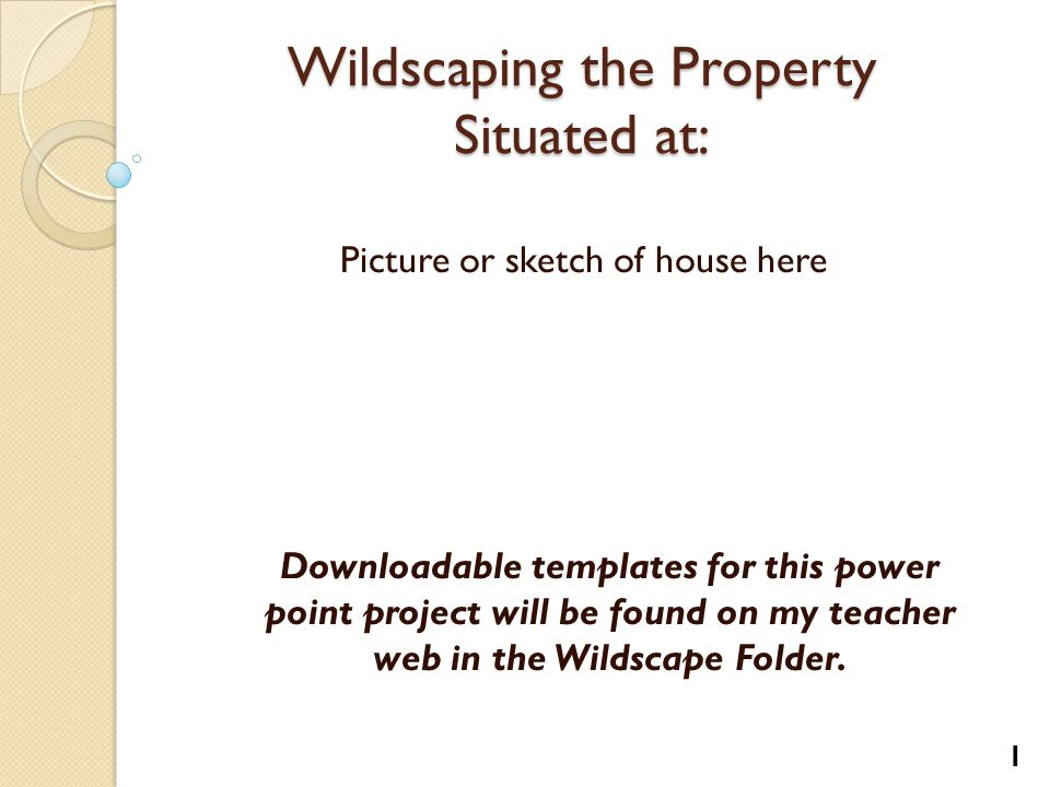 Wildscaping the Property Situated at: Picture or sketch of house here 1 Downloadable templates for this power point project will be found on my teacher web in the Wildscape Folder.