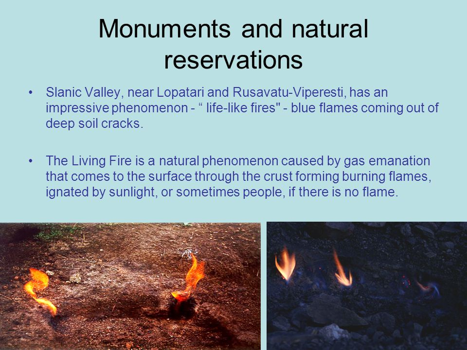 Monuments and natural reservations Slanic Valley, near Lopatari and Rusavatu-Viperesti, has an impressive phenomenon - life-like fires - blue flames coming out of deep soil cracks.