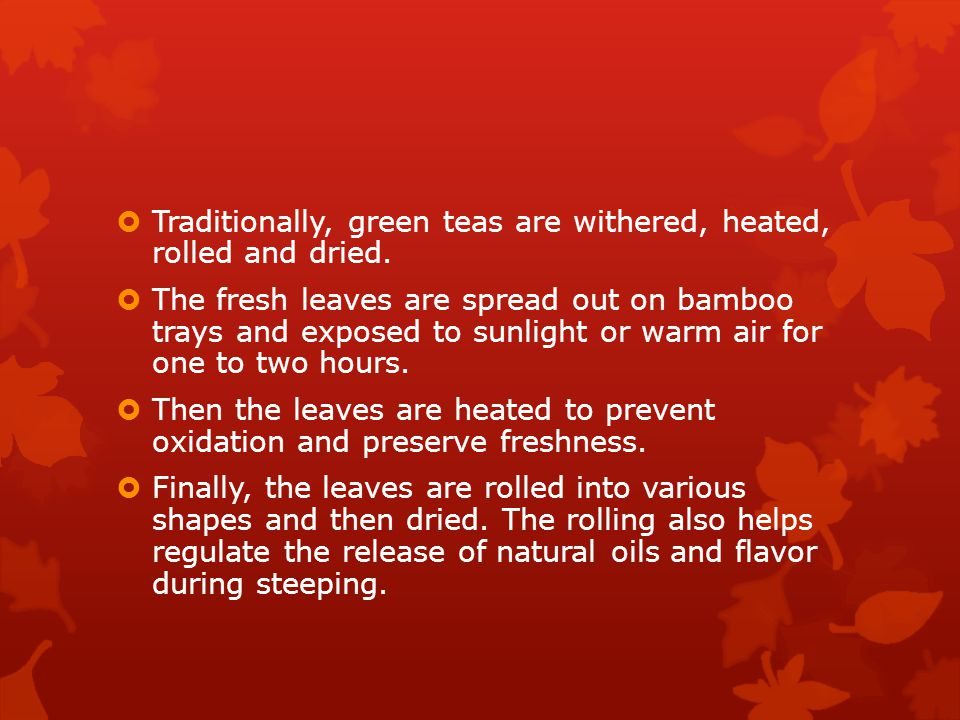  Traditionally, green teas are withered, heated, rolled and dried.