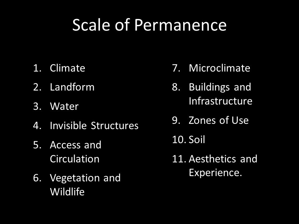 Scale of Permanence 1.Climate 2.Landform 3.Water 4.Invisible Structures 5.Access and Circulation 6.Vegetation and Wildlife 7.Microclimate 8.Buildings and Infrastructure 9.Zones of Use 10.Soil 11.Aesthetics and Experience.
