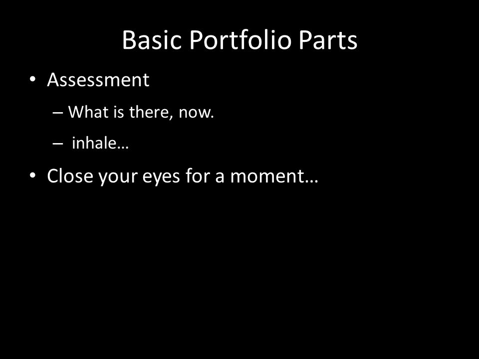 Basic Portfolio Parts Assessment – What is there, now. – inhale… Close your eyes for a moment…