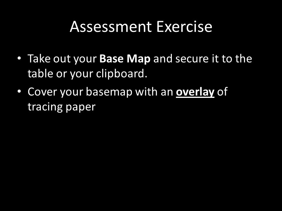 Assessment Exercise Take out your Base Map and secure it to the table or your clipboard.