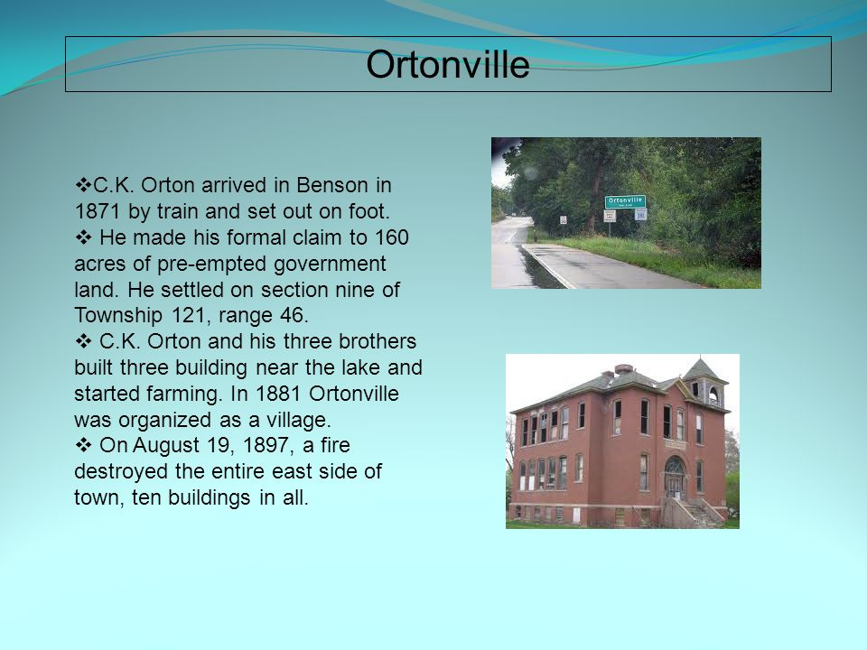 Ortonville  C.K. Orton arrived in Benson in 1871 by train and set out on foot.