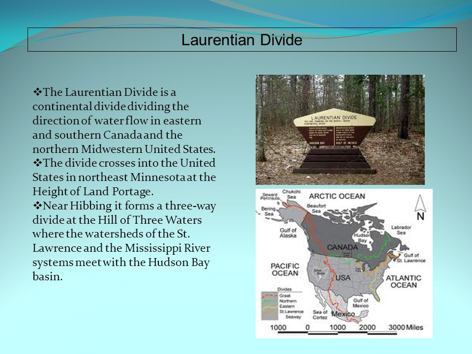 Laurentian Divide  The Laurentian Divide is a continental divide dividing the direction of water flow in eastern and southern Canada and the northern Midwestern United States.