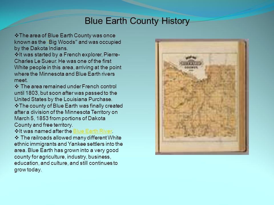 Blue Earth County History  The area of Blue Earth County was once known as the Big Woods and was occupied by the Dakota Indians.  It was started by a French explorer, Pierre- Charles Le Sueur.