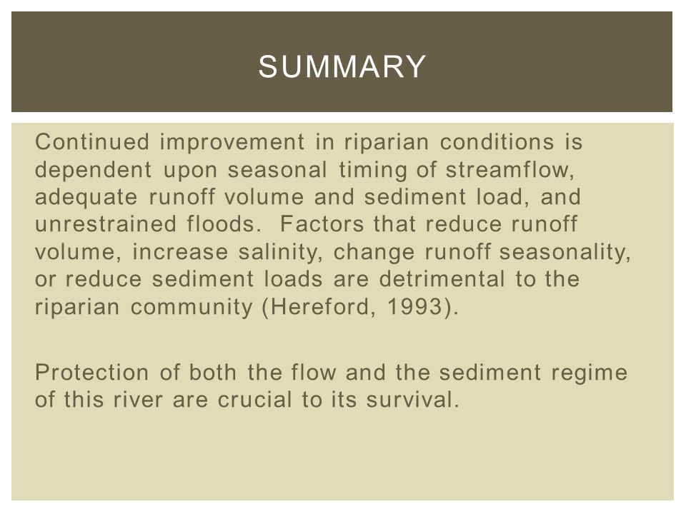 Continued improvement in riparian conditions is dependent upon seasonal timing of streamflow, adequate runoff volume and sediment load, and unrestrained floods.