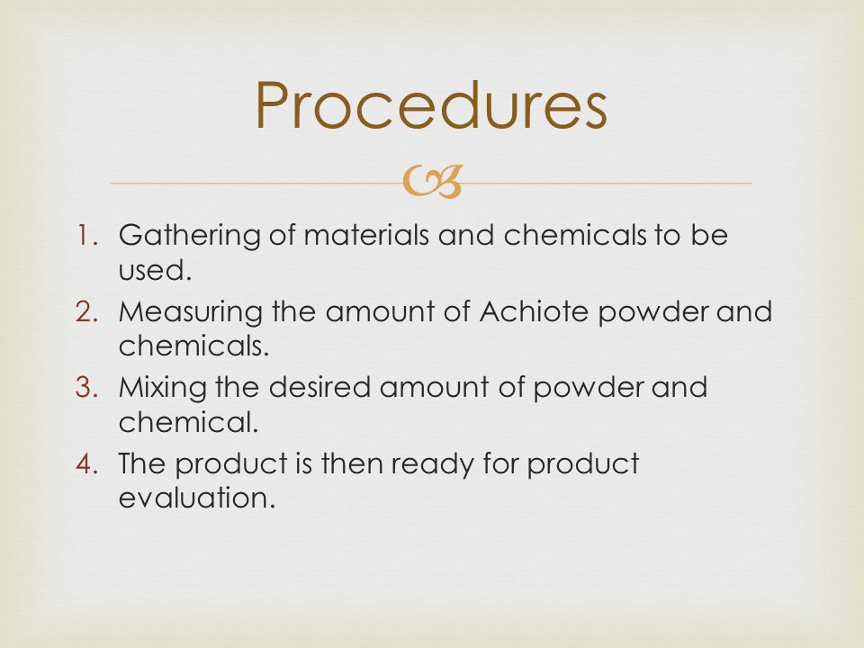  1.Gathering of materials and chemicals to be used. 2.Measuring the amount of Achiote powder and chemicals. 3.Mixing the desired amount of powder and