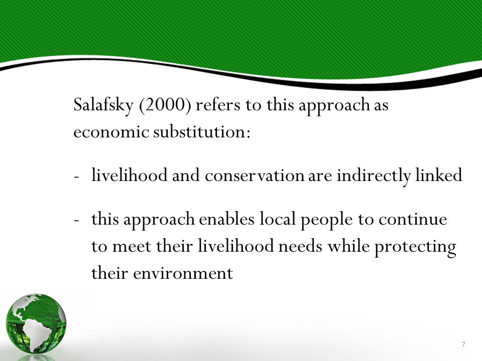 Salafsky (2000) refers to this approach as economic substitution: -livelihood and conservation are indirectly linked -this approach enables local people to continue to meet their livelihood needs while protecting their environment 7