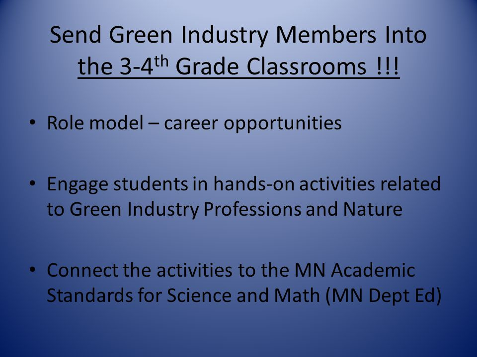 Send Green Industry Members Into the 3-4 th Grade Classrooms !!! Role model – career opportunities Engage students in hands-on activities related to G