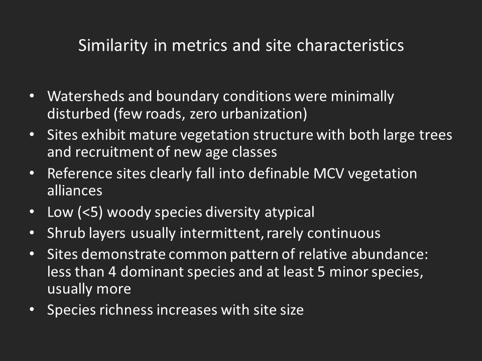 Similarity in metrics and site characteristics Watersheds and boundary conditions were minimally disturbed (few roads, zero urbanization) Sites exhibit mature vegetation structure with both large trees and recruitment of new age classes Reference sites clearly fall into definable MCV vegetation alliances Low (<5) woody species diversity atypical Shrub layers usually intermittent, rarely continuous Sites demonstrate common pattern of relative abundance: less than 4 dominant species and at least 5 minor species, usually more Species richness increases with site size
