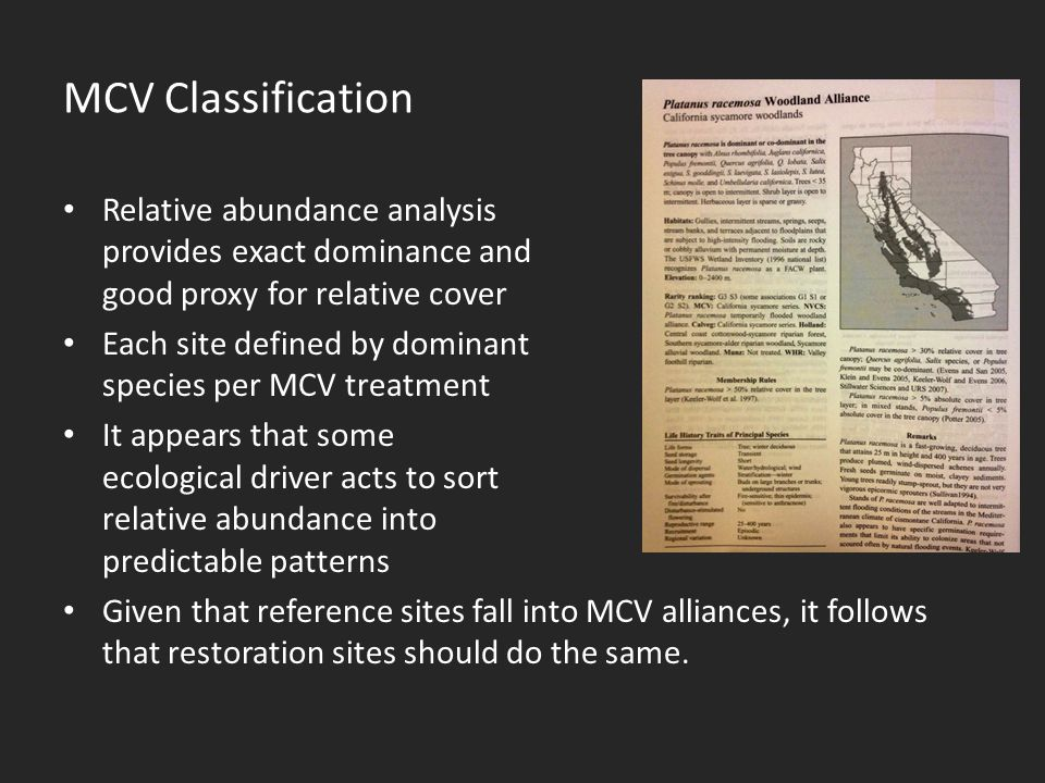 MCV Classification Relative abundance analysis provides exact dominance and good proxy for relative cover Each site defined by dominant species per MCV treatment It appears that some ecological driver acts to sort relative abundance into predictable patterns Given that reference sites fall into MCV alliances, it follows that restoration sites should do the same.