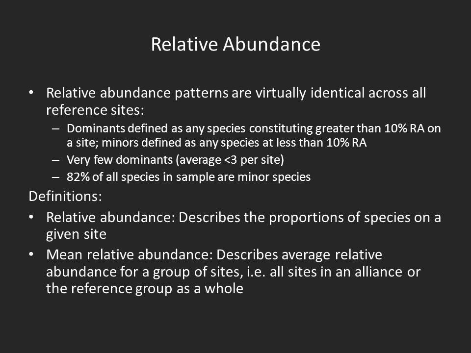 Relative Abundance Relative abundance patterns are virtually identical across all reference sites: – Dominants defined as any species constituting greater than 10% RA on a site; minors defined as any species at less than 10% RA – Very few dominants (average <3 per site) – 82% of all species in sample are minor species Definitions: Relative abundance: Describes the proportions of species on a given site Mean relative abundance: Describes average relative abundance for a group of sites, i.e.