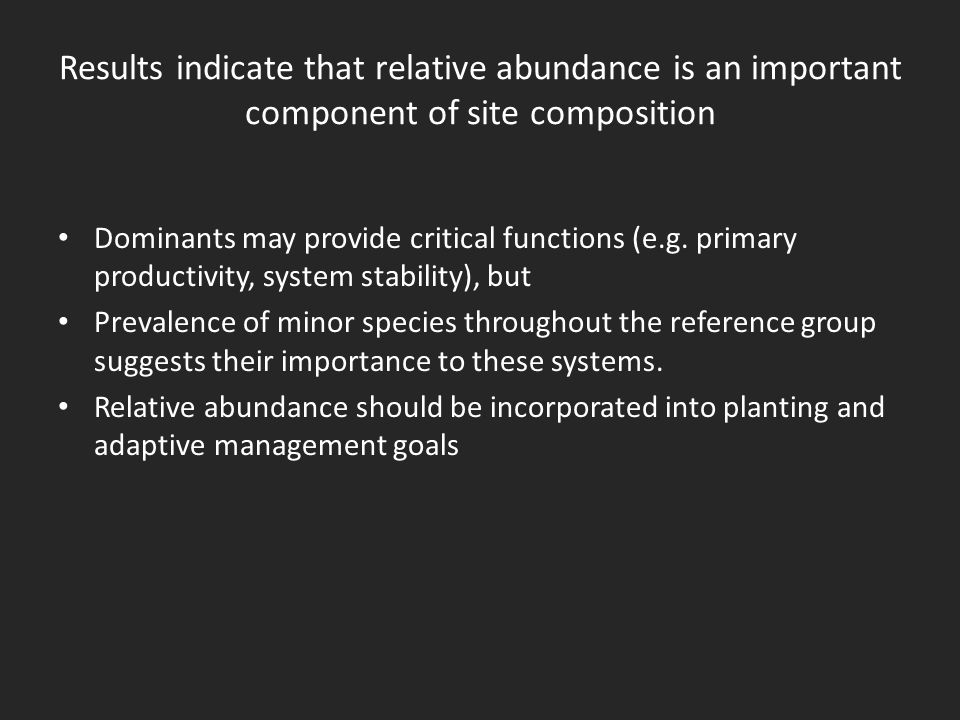 Results indicate that relative abundance is an important component of site composition Dominants may provide critical functions (e.g.
