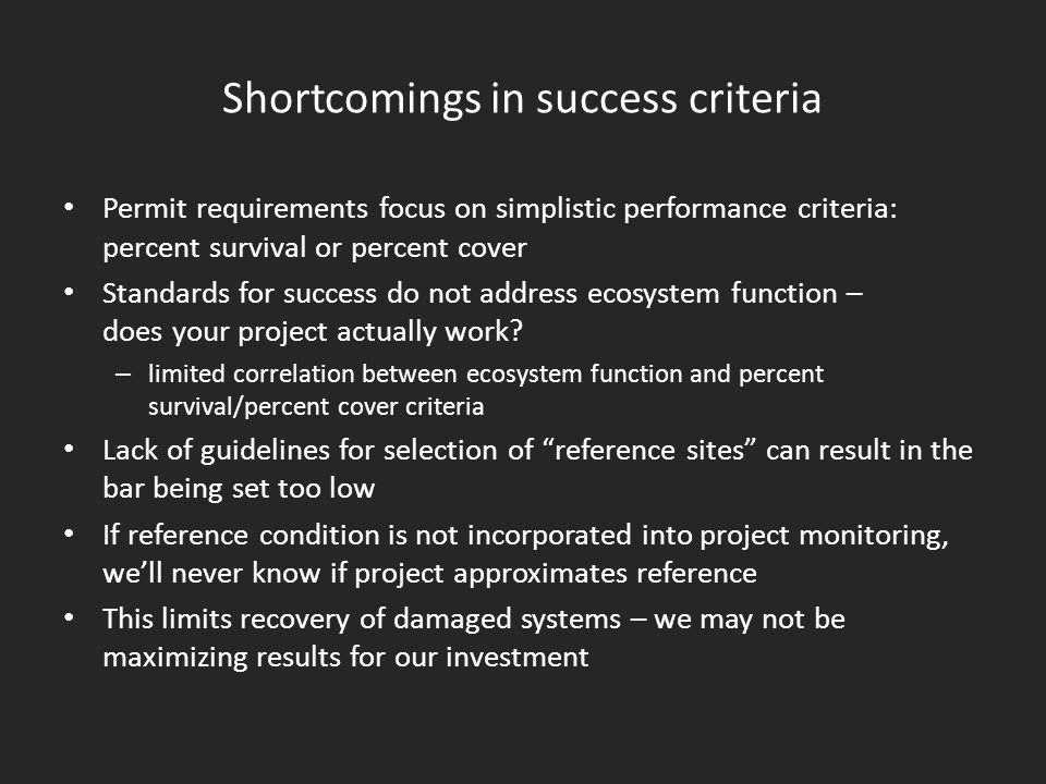 Shortcomings in success criteria Permit requirements focus on simplistic performance criteria: percent survival or percent cover Standards for success do not address ecosystem function – does your project actually work.