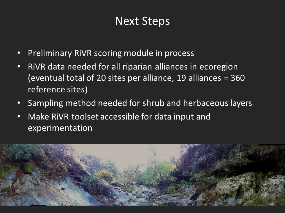 Next Steps Preliminary RiVR scoring module in process RiVR data needed for all riparian alliances in ecoregion (eventual total of 20 sites per alliance, 19 alliances = 360 reference sites) Sampling method needed for shrub and herbaceous layers Make RiVR toolset accessible for data input and experimentation