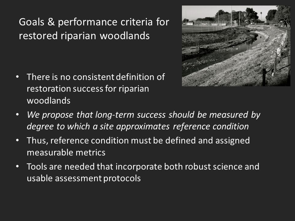 Goals & performance criteria for restored riparian woodlands There is no consistent definition of restoration success for riparian woodlands We propose that long-term success should be measured by degree to which a site approximates reference condition Thus, reference condition must be defined and assigned measurable metrics Tools are needed that incorporate both robust science and usable assessment protocols
