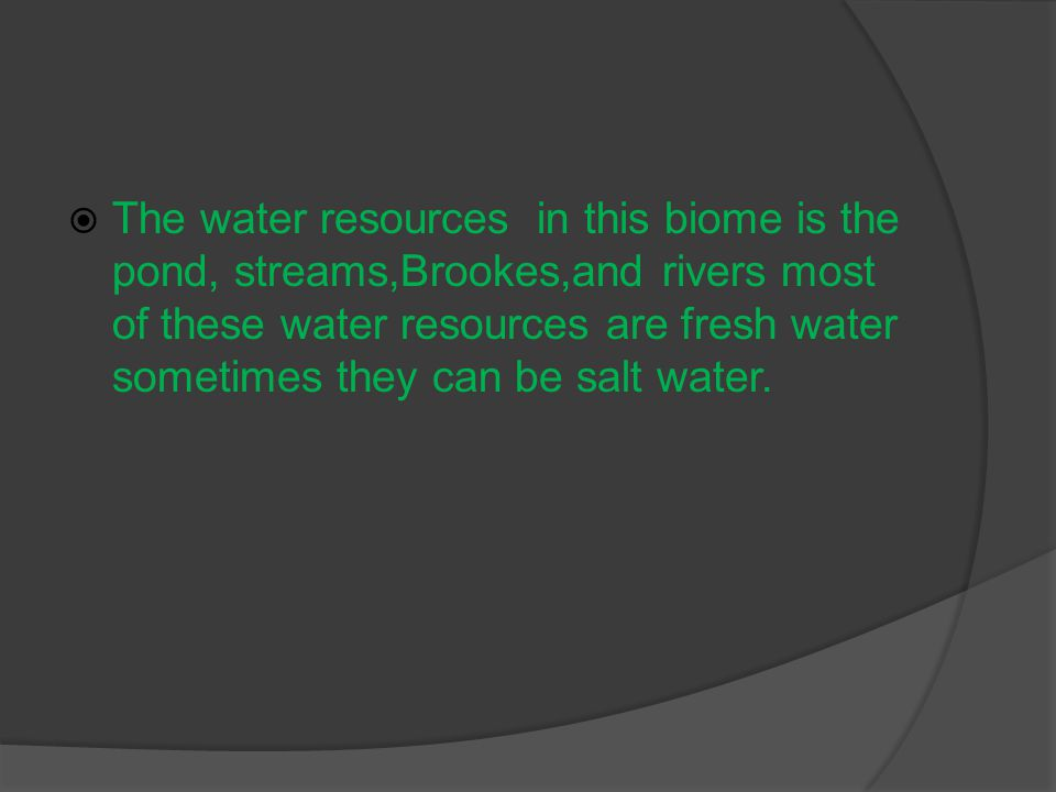  The water resources in this biome is the pond, streams,Brookes,and rivers most of these water resources are fresh water sometimes they can be salt water.